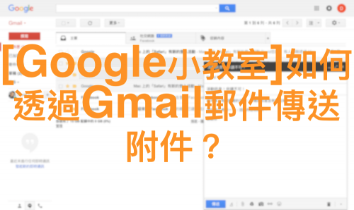 [Google小教室]如何透過Gmail郵件傳送附件?