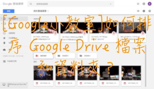 [Google小教室]如何排序 Google Drive 檔案和資料夾?