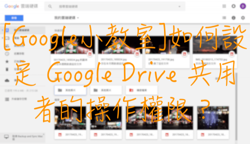 [Google小教室]如何設定 Google Drive 共用者的操作權限?