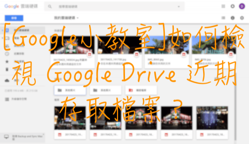 [Google小教室]如何檢視 Google Drive 近期存取檔案?